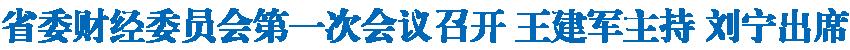 省委财经委员会第一次会议召开 王建军主持 刘宁出席