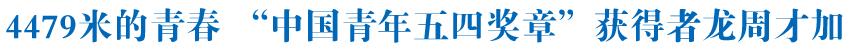 """4479米的青春——记""""中国青年五四奖章""""获得者、索南达杰保护站副站长龙周才加"""
