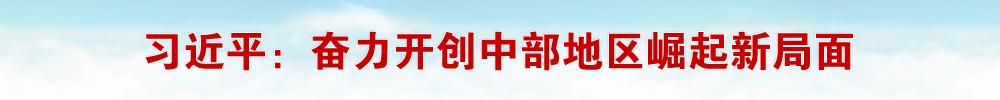 习近平在江西考察并主持召开推动中部地区崛起工作座谈会时强调 贯彻新发展理念推动高质量发展 奋力开创中部地区崛起新局面