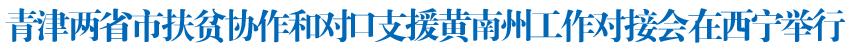天津市黨政代表團在青海考察青津兩省市扶貧協作和對口支援黃南州工作對接會在西寧舉行李鴻忠講話 王建軍主持并講話 張國清劉寧介紹對口援青有關情況