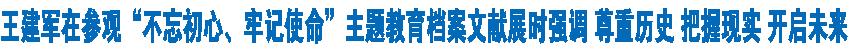 """王建军在参观""""不忘初心、牢记使命""""主题教育档案文献展时强调  尊重历史 把握现实 开启未来 刘宁桑结加参加"""