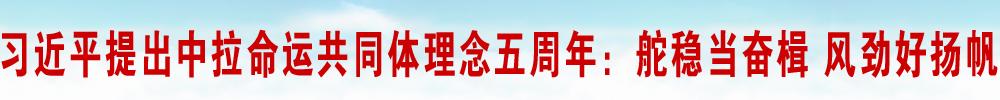 习近平提出中拉命运共同体理念五周年:舵稳当奋楫 风劲好扬帆