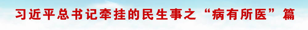 """習近平總書記牽掛的民生事之""""病有所醫""""篇"""