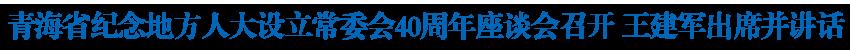 青海省纪念地方人大设立常委会40周年座谈会召开 在新起点开创新时代全省人大工作新局面 王建军出席并讲话