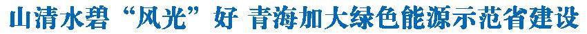 """山清水碧""""风光""""好——青海加大绿色能源示范省建设"""