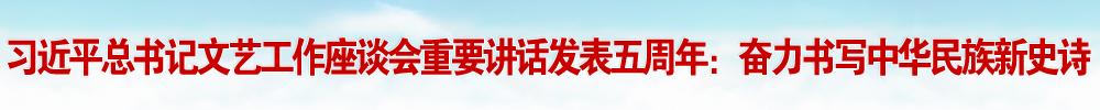 习近平总书记文艺工作座谈会重要讲话发表五周年:奋力书写中华民族新史诗