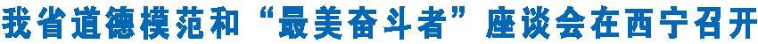 """我省道德模范和""""最美奋斗者""""座谈会在西宁召开  王建军刘宁看望荣获第七届全国道德模范和""""最美奋斗者""""获得者代表"""