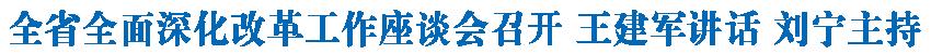 全省全面深化改革工作座谈会召开 王建军讲话 刘宁主持