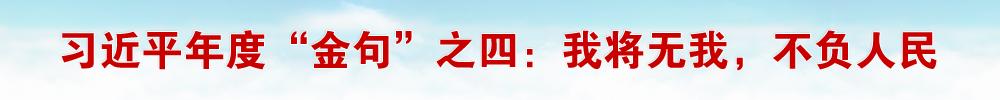 """【习近平年度""""金句""""之四】我将无我,不负人民"""