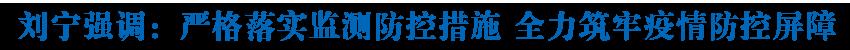 刘宁在检查新型冠状病毒感染的肺炎疫情防控工作时强调 严格落实监测防控措施 全力筑牢疫情防控屏障