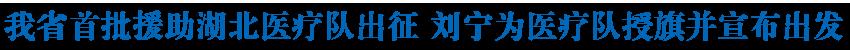 我省首批援助湖北医疗队出征 刘宁为医疗队授旗并宣布出发