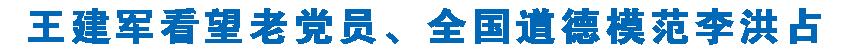 王(wang)建軍看望老(lao)黨員、全(quan)國道德模(mo)範(fan)李洪佔 一個黨員就是一面(mian)旗幟 黨chen)炱piao)揚(yang)凝聚(ju)防控力量