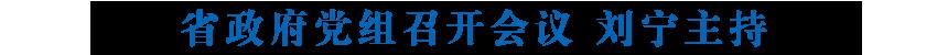 省政府党组召开会议 传达学习习近平总书记在统筹推进新冠肺炎疫情防控和经济社会发展工作部署会议上的重要讲话精神 刘宁主持
