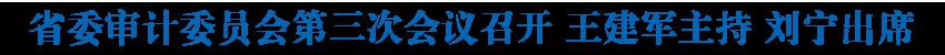 省委審計委員會第三次會議召開 王建軍主持 劉寧出席