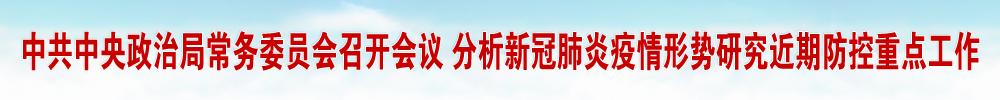中共中央政治局常務委員會召開會議 分析新冠肺炎疫情形勢研究近期防控重點工作 中共中央總書記習近平主持會議