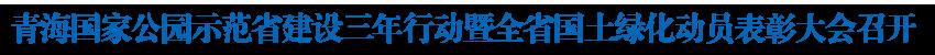名仕亚洲官网手机版下载国家公园示范省建设三年行动暨全省国土绿化动员表彰大会召开 共同缔造承载着梦想 和希望的国家公园示范省 王建军刘宁苏春雨讲话 多杰热旦出席