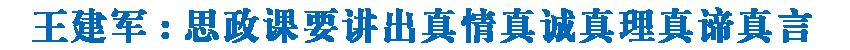 王建军在青海大学调研时强调  思政课要讲出真情真诚真理真谛真言