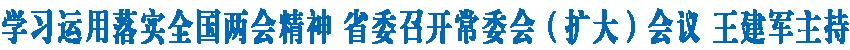 学习运用落实全国两会精神 省委召开常委会(扩大)会议 王建军主持