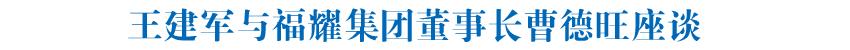 王建军与福耀集团董事长曹德旺座谈