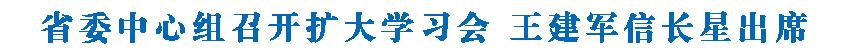 省委中心组召开扩大学习会 王建军信长星出席