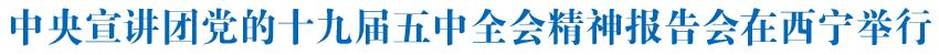 中央宣讲团党的十九届五中全会精神报告会在西宁举行姜信治作宣讲报告 王建军主持 信长星出席