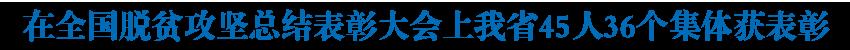 全国脱贫攻坚总结表彰大会在北京举行 我省45人36个集体获表彰