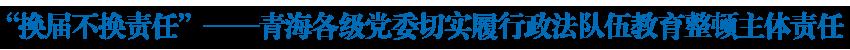 """""""换届不换责任""""——青海各级党委切实履行政法队伍教育整顿主体责任"""