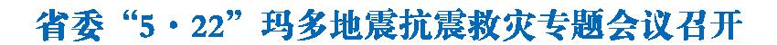 """省委""""5·22""""瑪多地震抗震救災專題會議召開 王建軍主持并講話 信長星講話"""