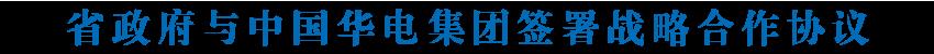 省政府与中国华电集团签署战略合作协议 王建军信长星温枢刚出席签约仪式