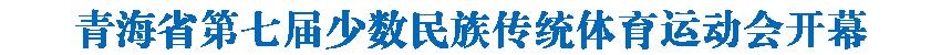青海省第七届少数民族传统体育运动会开幕 王建军宣布开幕 信长星致辞 多杰热旦出席