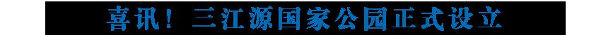 喜讯!三江源国家公园正式设立 位列中国首批 青海第一